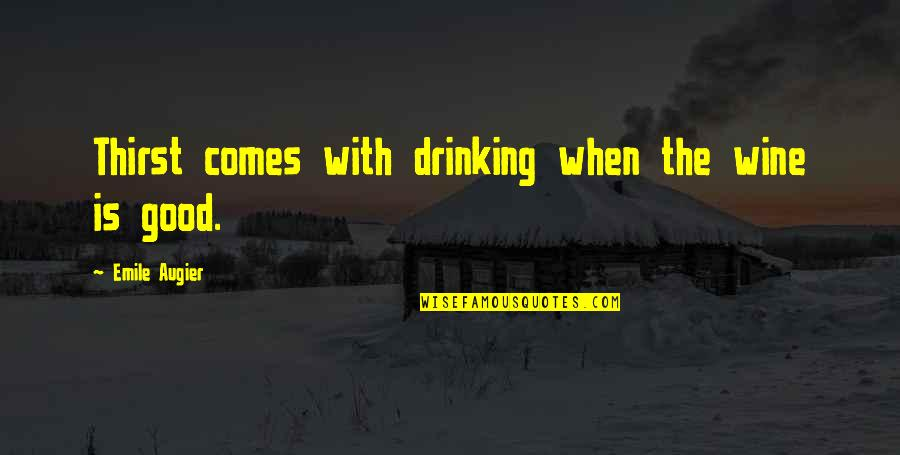 Thirst No.1 Quotes By Emile Augier: Thirst comes with drinking when the wine is