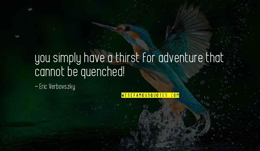 Thirst No.1 Quotes By Eric Verbovszky: you simply have a thirst for adventure that