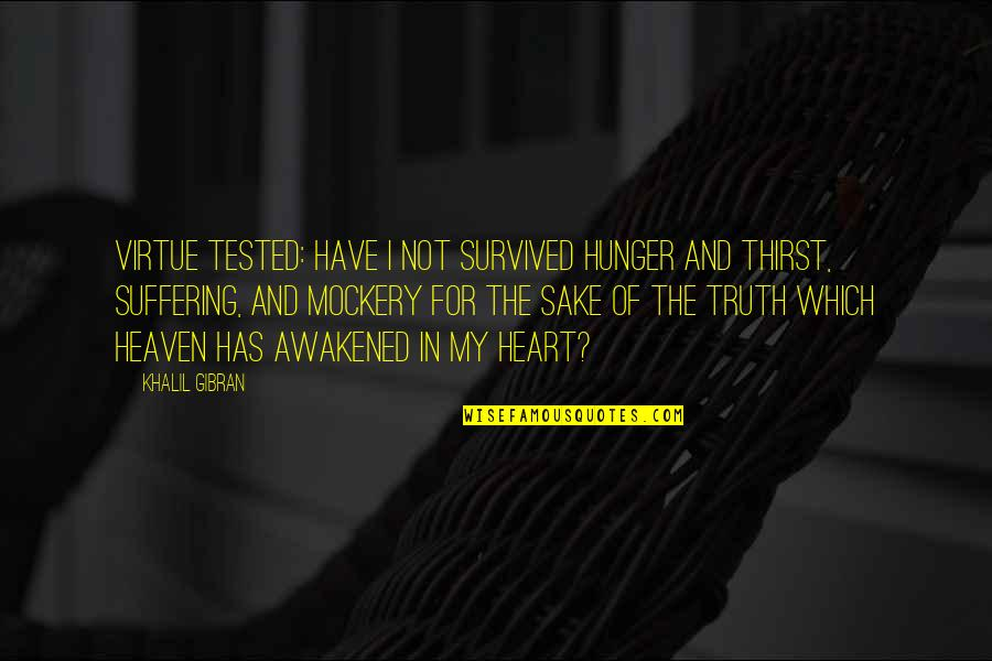 Thirst No.1 Quotes By Khalil Gibran: Virtue tested: Have I not survived hunger and