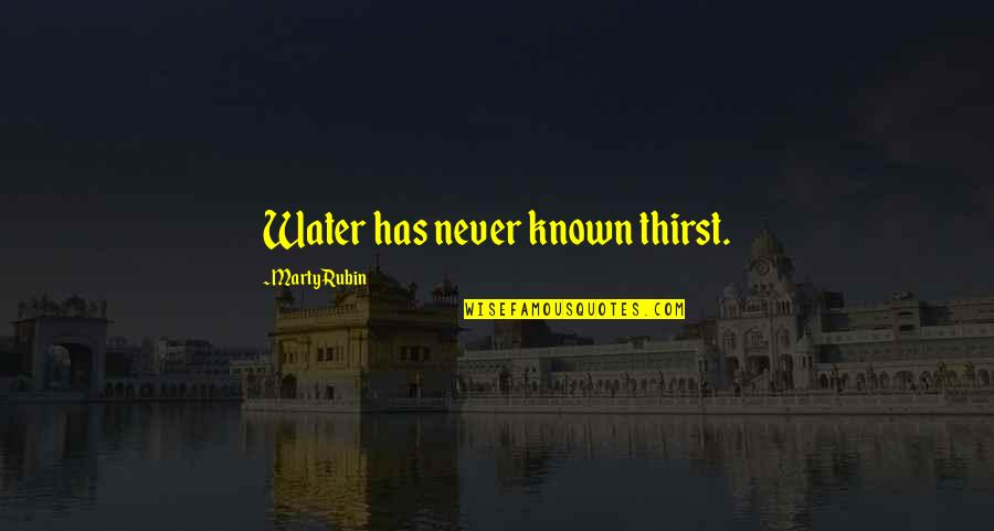 Thirst No.1 Quotes By Marty Rubin: Water has never known thirst.
