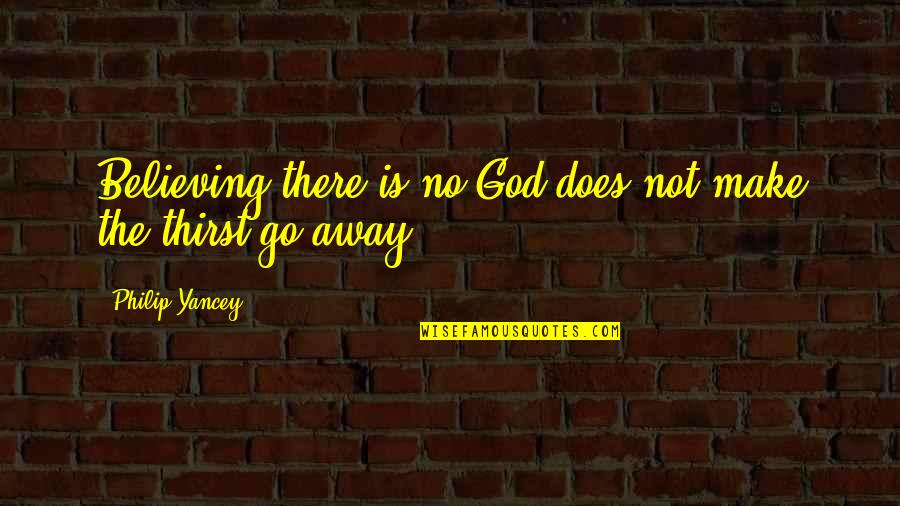 Thirst No.1 Quotes By Philip Yancey: Believing there is no God does not make