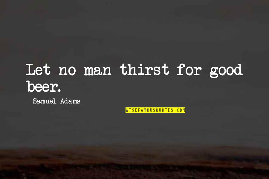 Thirst No.1 Quotes By Samuel Adams: Let no man thirst for good beer.