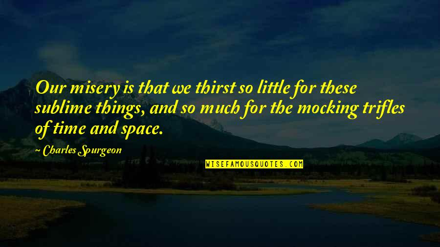 Thirst Quotes By Charles Spurgeon: Our misery is that we thirst so little