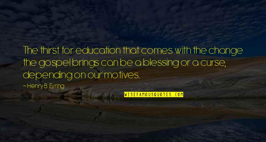 Thirst Quotes By Henry B. Eyring: The thirst for education that comes with the