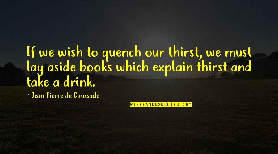 Thirst Quotes By Jean-Pierre De Caussade: If we wish to quench our thirst, we