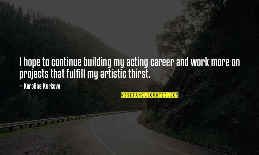 Thirst Quotes By Karolina Kurkova: I hope to continue building my acting career