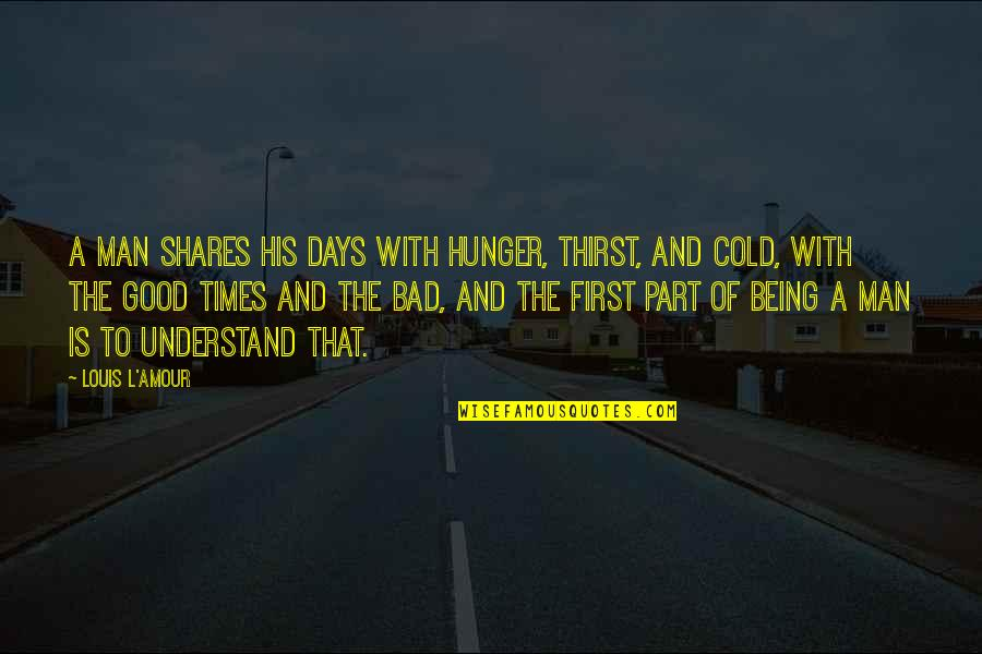 Thirst Quotes By Louis L'Amour: A man shares his days with hunger, thirst,