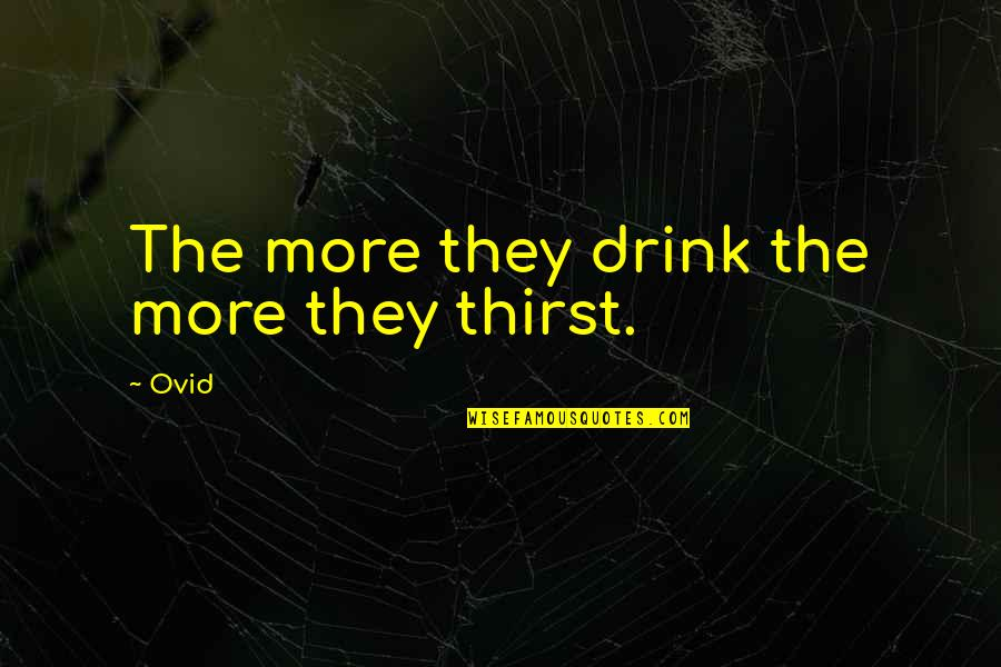 Thirst Quotes By Ovid: The more they drink the more they thirst.