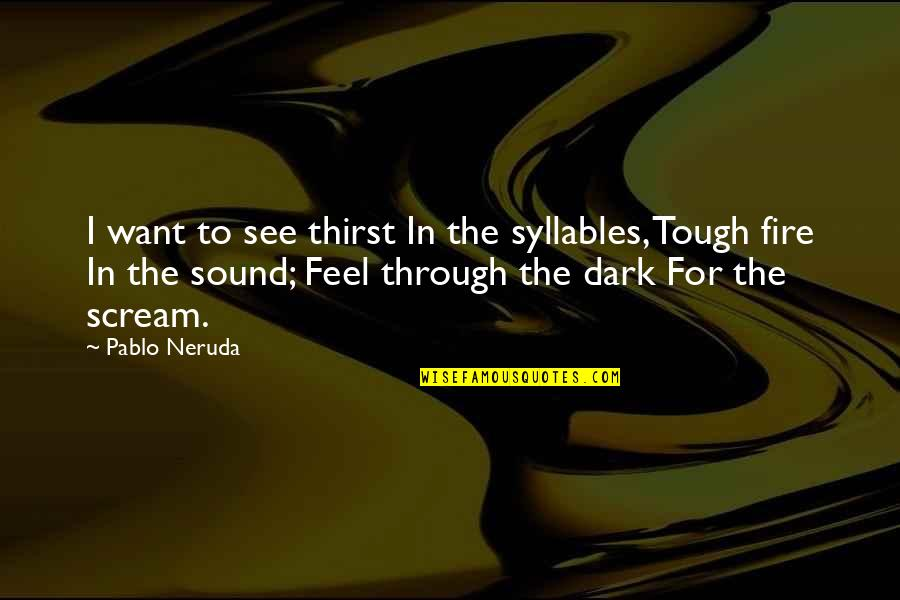 Thirst Quotes By Pablo Neruda: I want to see thirst In the syllables,