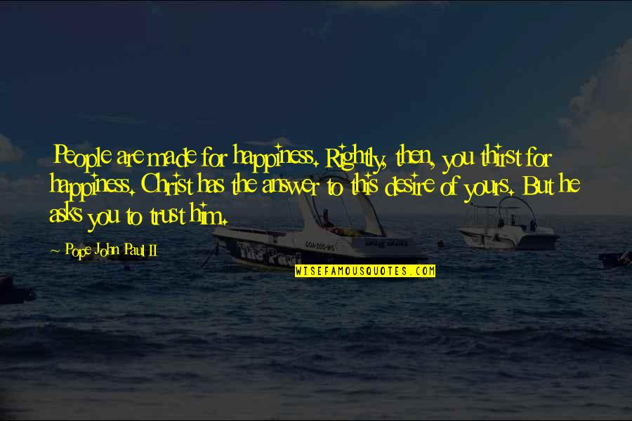 Thirst Quotes By Pope John Paul II: People are made for happiness. Rightly, then, you