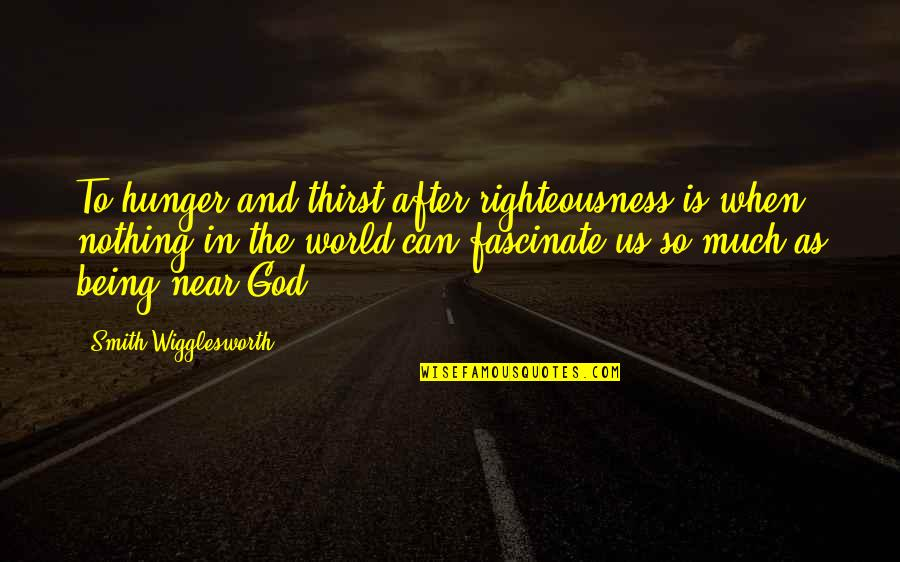 Thirst Quotes By Smith Wigglesworth: To hunger and thirst after righteousness is when