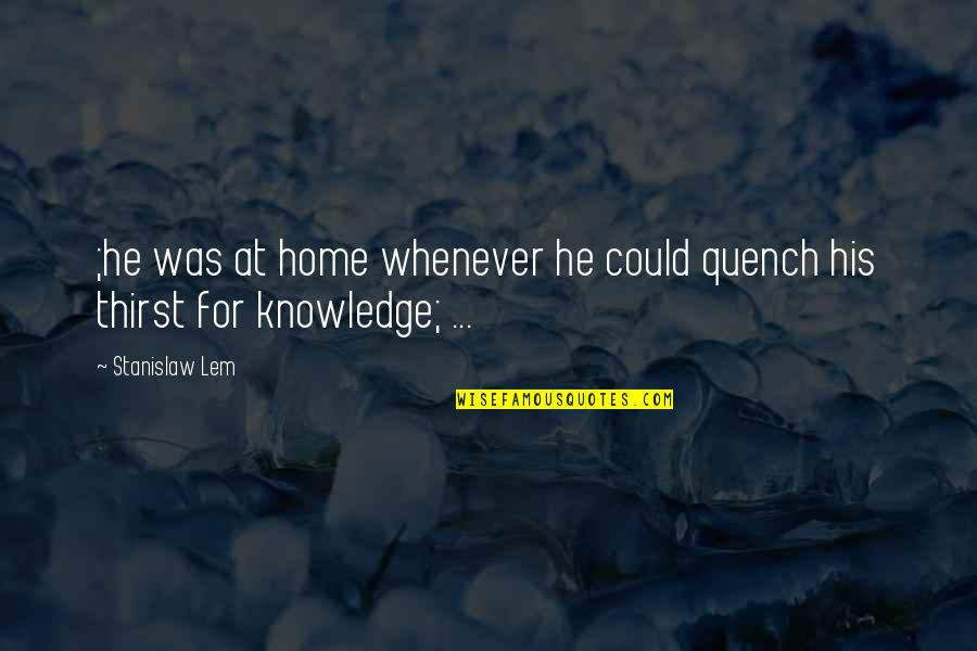 Thirst Quotes By Stanislaw Lem: ;he was at home whenever he could quench