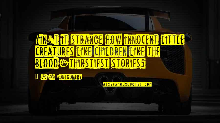 Thirstiest Quotes By L.M. Montgomery: Ain't it strange how innocent little creatures like