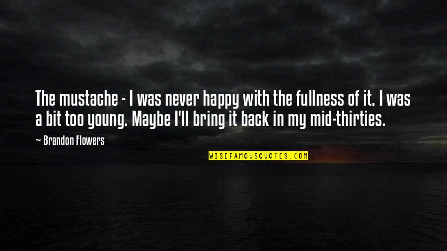 Thirties Quotes By Brandon Flowers: The mustache - I was never happy with