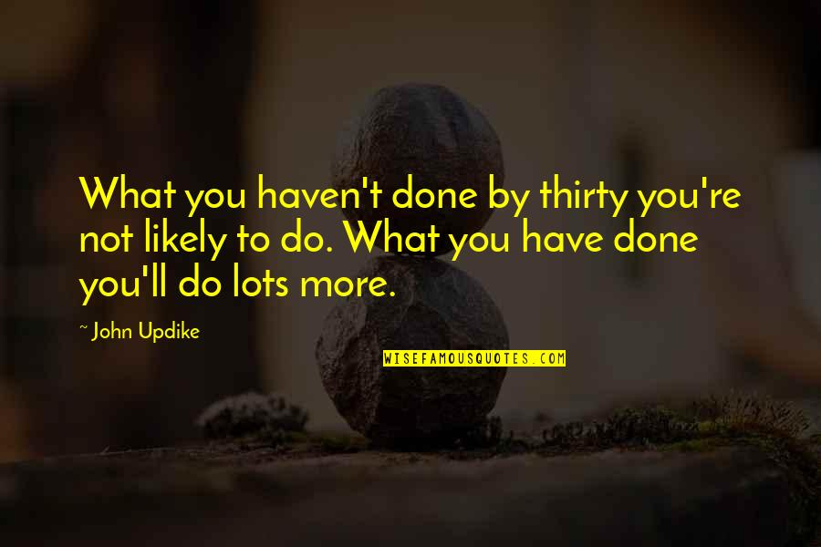 Thirties Quotes By John Updike: What you haven't done by thirty you're not