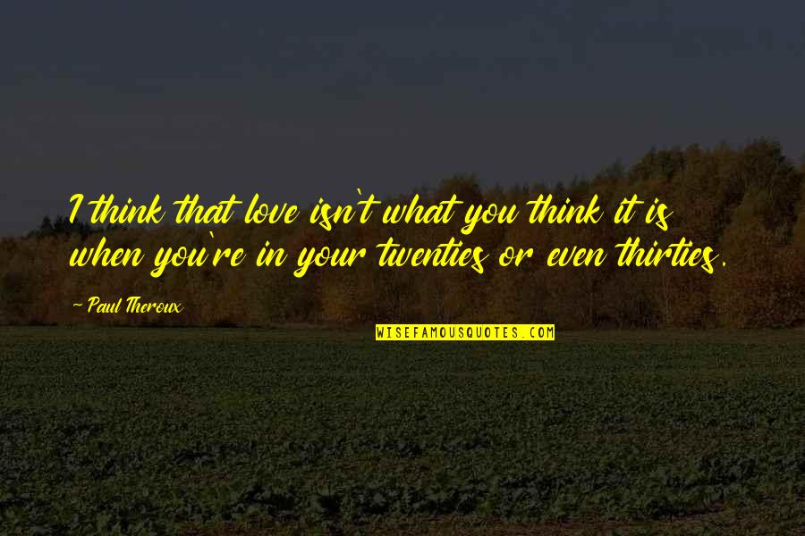 Thirties Quotes By Paul Theroux: I think that love isn't what you think