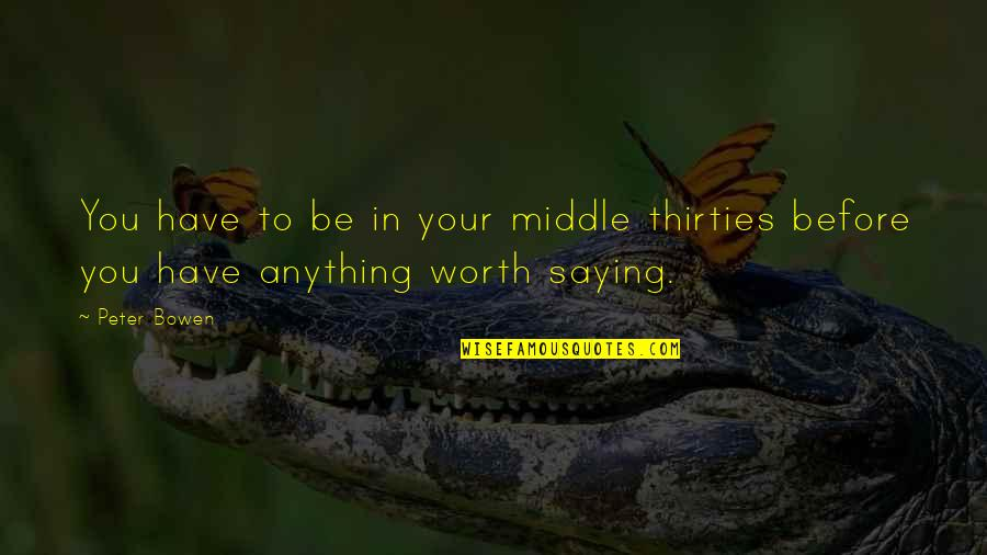 Thirties Quotes By Peter Bowen: You have to be in your middle thirties