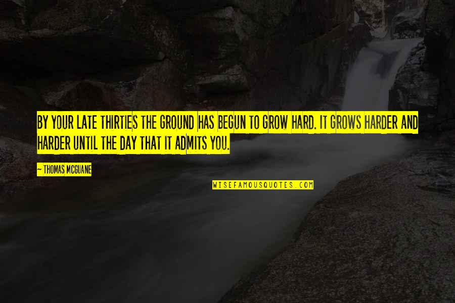 Thirties Quotes By Thomas McGuane: By your late thirties the ground has begun