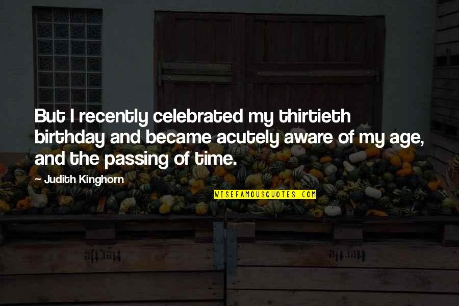 Thirtieth Birthday Quotes By Judith Kinghorn: But I recently celebrated my thirtieth birthday and