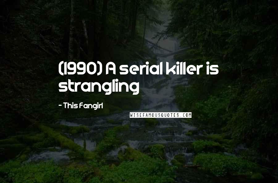 This Fangirl quotes: (1990) A serial killer is strangling