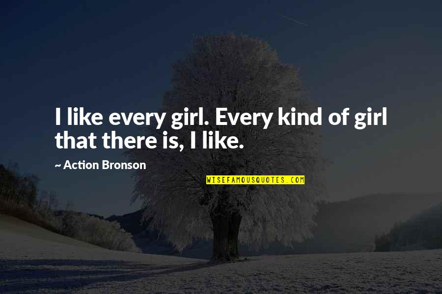 This Girl I Like Quotes By Action Bronson: I like every girl. Every kind of girl