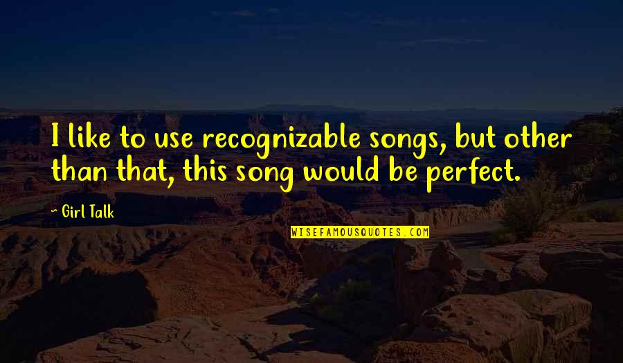 This Girl I Like Quotes By Girl Talk: I like to use recognizable songs, but other