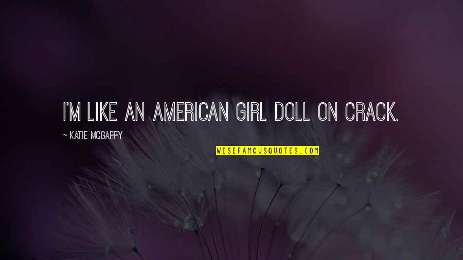 This Girl I Like Quotes By Katie McGarry: I'm like an American Girl doll on crack.