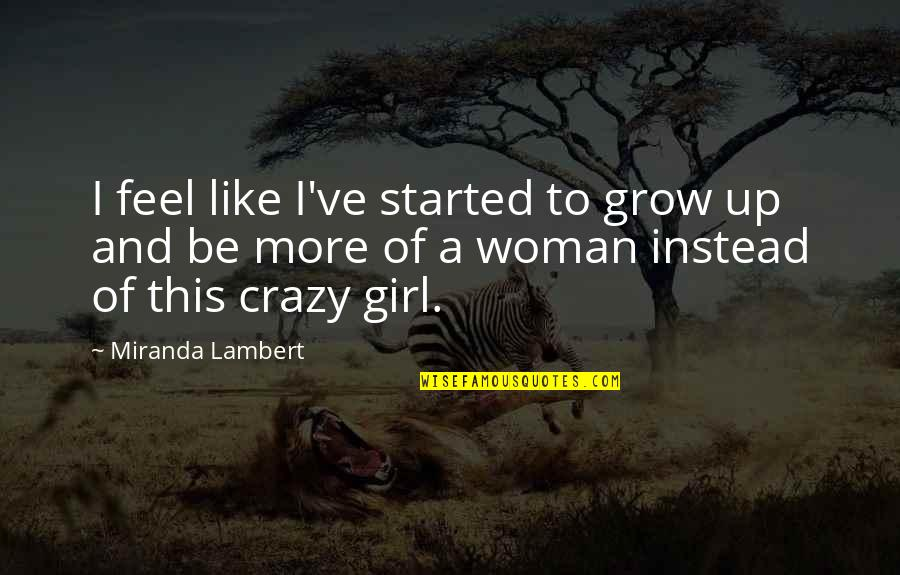 This Girl I Like Quotes By Miranda Lambert: I feel like I've started to grow up