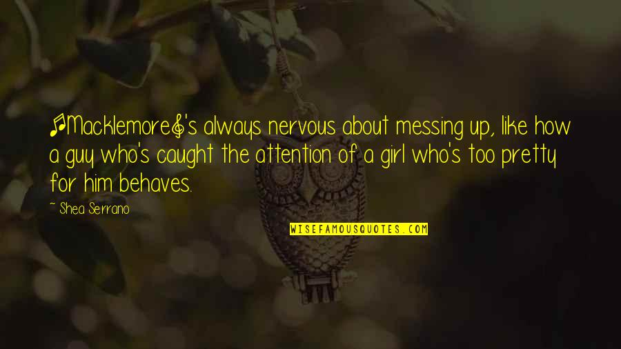 This Girl I Like Quotes By Shea Serrano: [Macklemore]'s always nervous about messing up, like how
