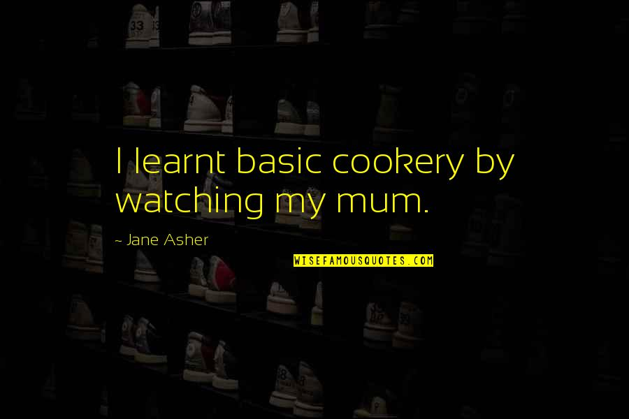 This Is England Famous Quotes By Jane Asher: I learnt basic cookery by watching my mum.