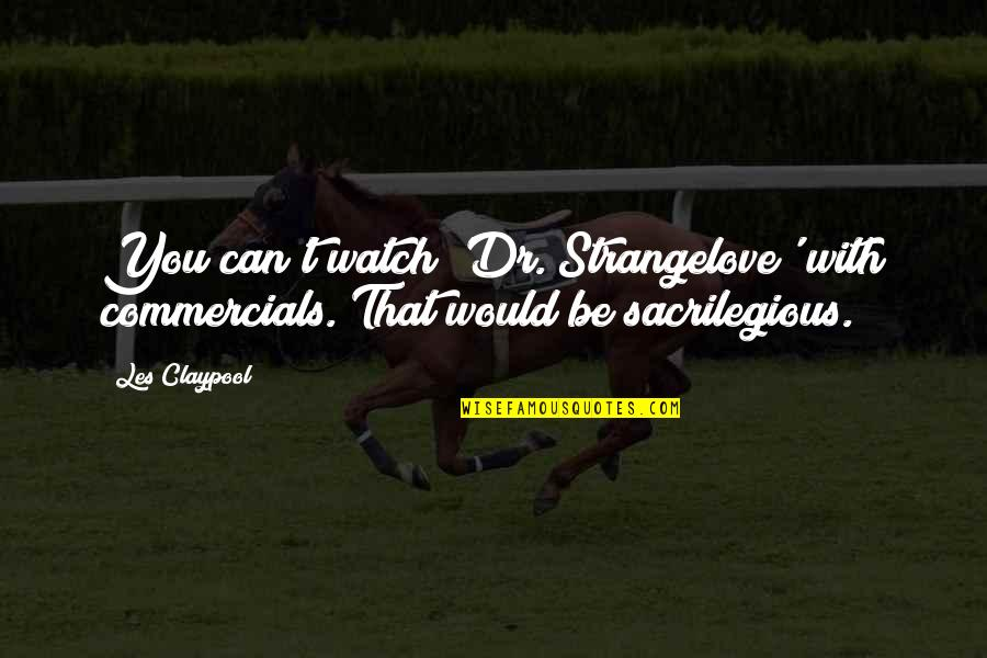 This Is England Famous Quotes By Les Claypool: You can't watch 'Dr. Strangelove' with commercials. That