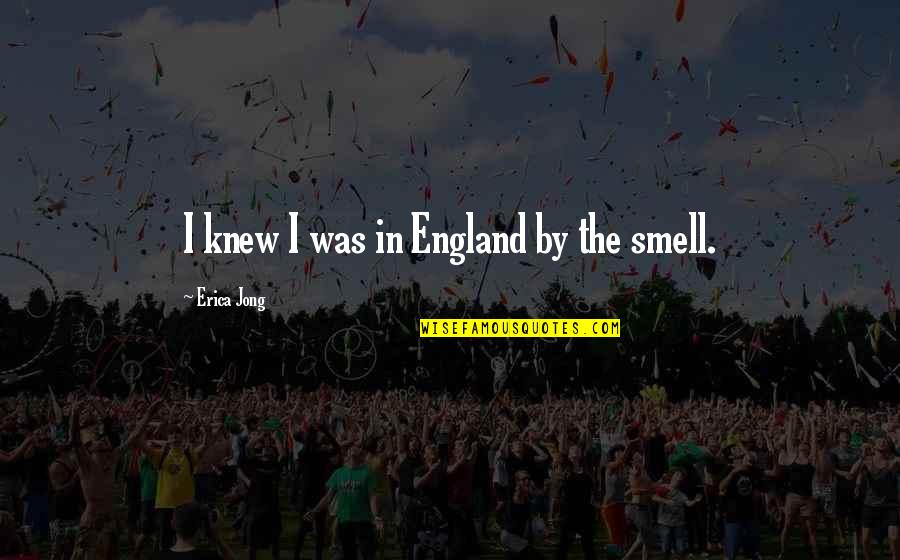 This Is England Smell Quotes By Erica Jong: I knew I was in England by the
