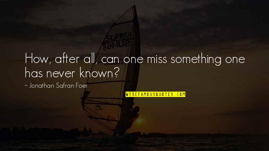 This Is How Much I Miss You Quotes By Jonathan Safran Foer: How, after all, can one miss something one