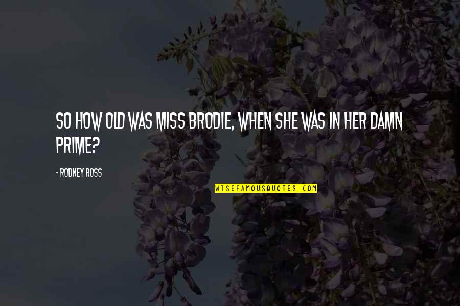 This Is How Much I Miss You Quotes By Rodney Ross: So how old was Miss Brodie, when she