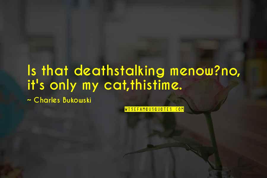 This Is Me Now Quotes By Charles Bukowski: Is that deathstalking menow?no, it's only my cat,thistime.