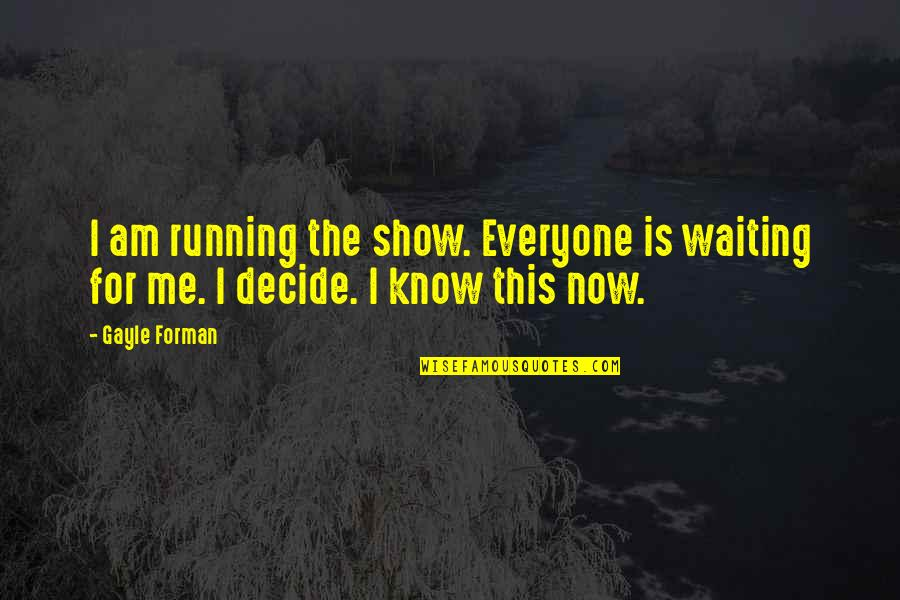 This Is Me Now Quotes By Gayle Forman: I am running the show. Everyone is waiting