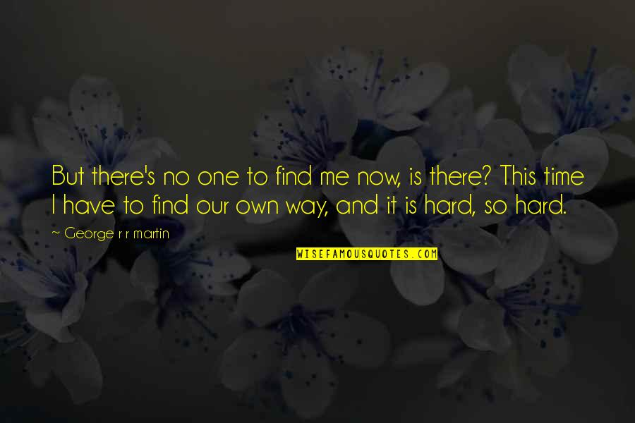 This Is Me Time Quotes By George R R Martin: But there's no one to find me now,