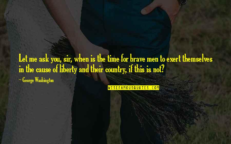 This Is Me Time Quotes By George Washington: Let me ask you, sir, when is the