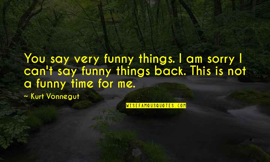 This Is Me Time Quotes By Kurt Vonnegut: You say very funny things. I am sorry