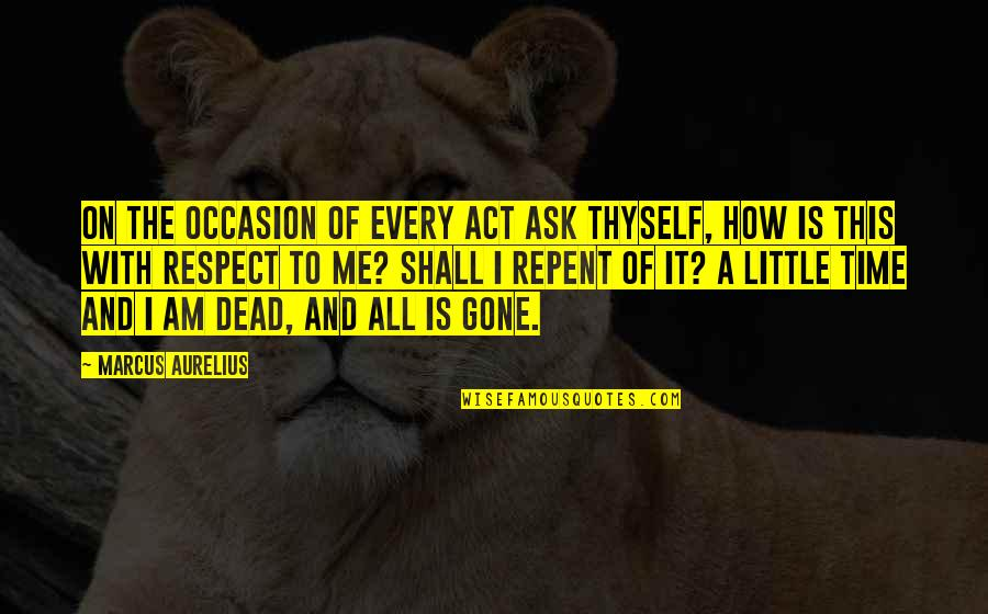 This Is Me Time Quotes By Marcus Aurelius: On the occasion of every act ask thyself,