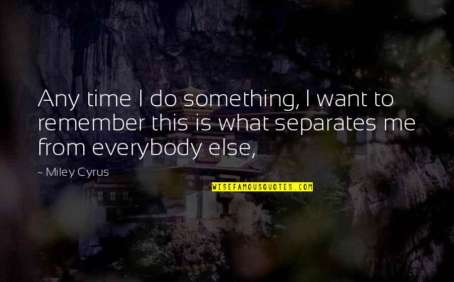 This Is Me Time Quotes By Miley Cyrus: Any time I do something, I want to