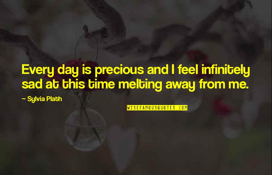 This Is Me Time Quotes By Sylvia Plath: Every day is precious and I feel infinitely