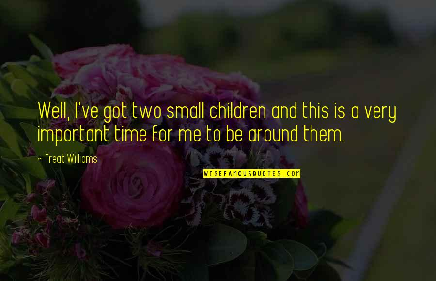 This Is Me Time Quotes By Treat Williams: Well, I've got two small children and this