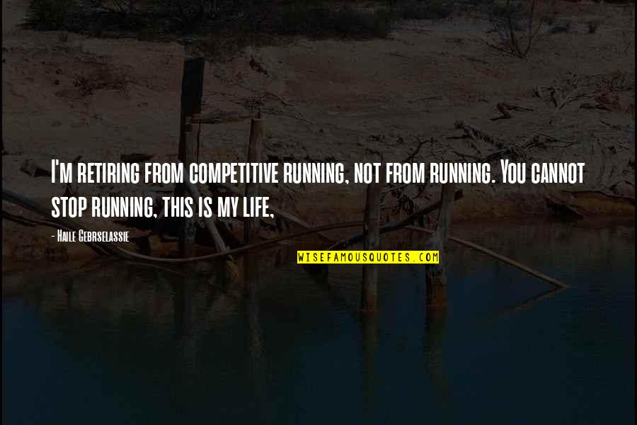 This Is My Life Quotes By Haile Gebrselassie: I'm retiring from competitive running, not from running.