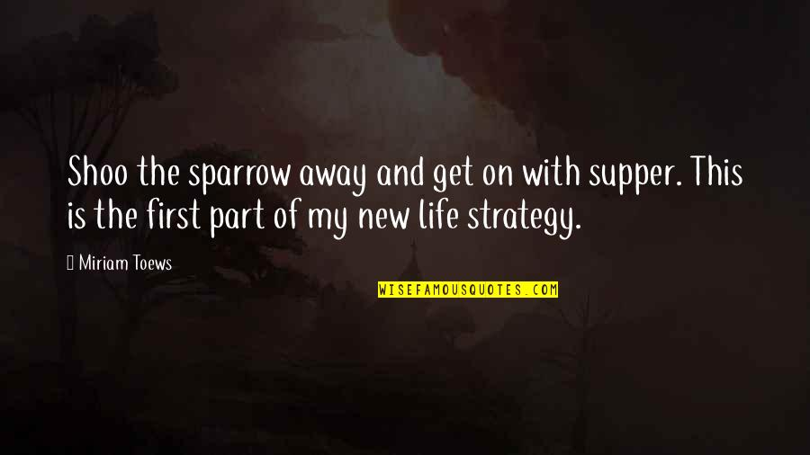 This Is My Life Quotes By Miriam Toews: Shoo the sparrow away and get on with