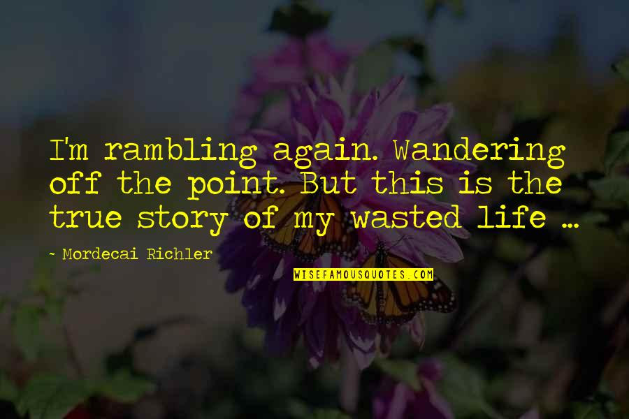 This Is My Life Quotes By Mordecai Richler: I'm rambling again. Wandering off the point. But