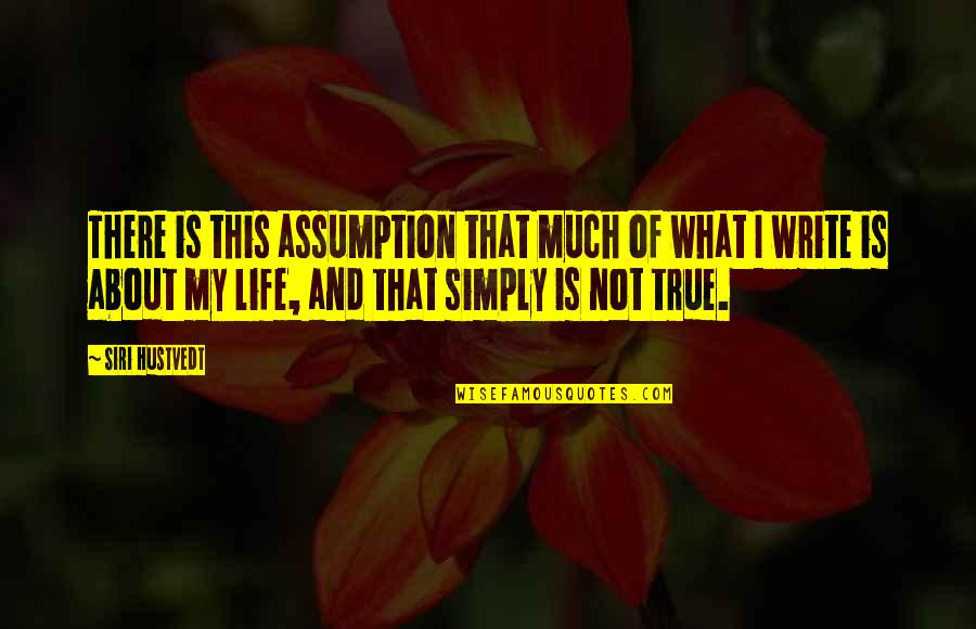 This Is My Life Quotes By Siri Hustvedt: There is this assumption that much of what