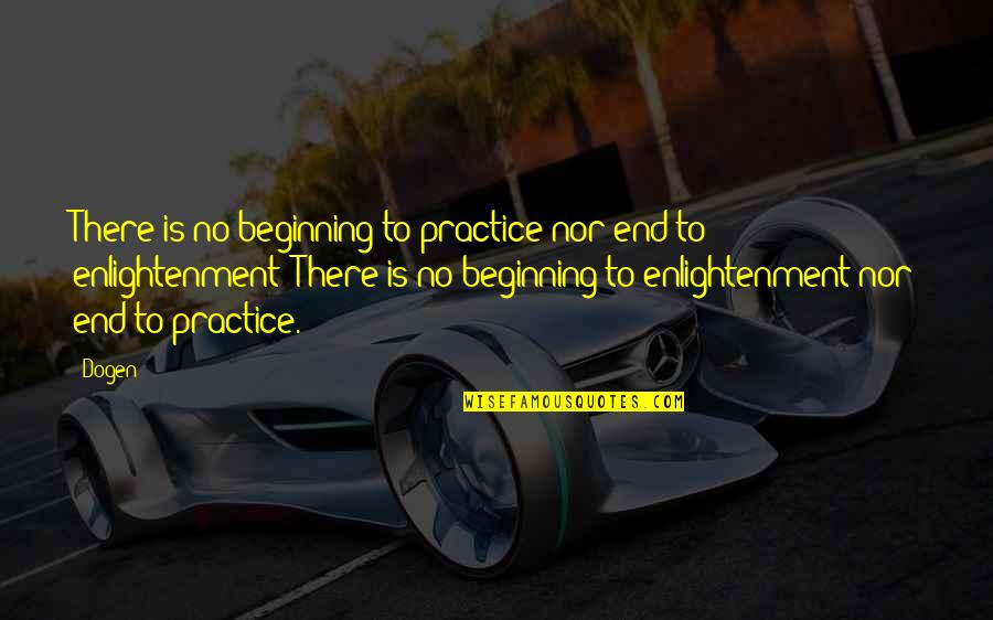 This Is Not The End Only The Beginning Quotes By Dogen: There is no beginning to practice nor end