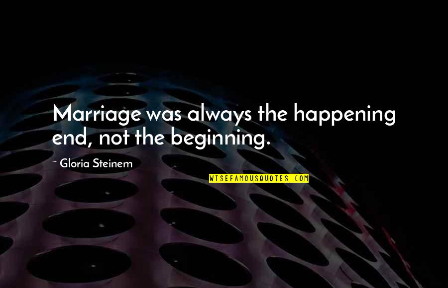 This Is Not The End Only The Beginning Quotes By Gloria Steinem: Marriage was always the happening end, not the