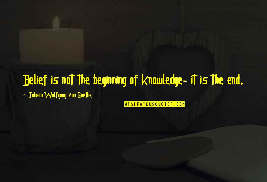 This Is Not The End Only The Beginning Quotes By Johann Wolfgang Von Goethe: Belief is not the beginning of knowledge- it